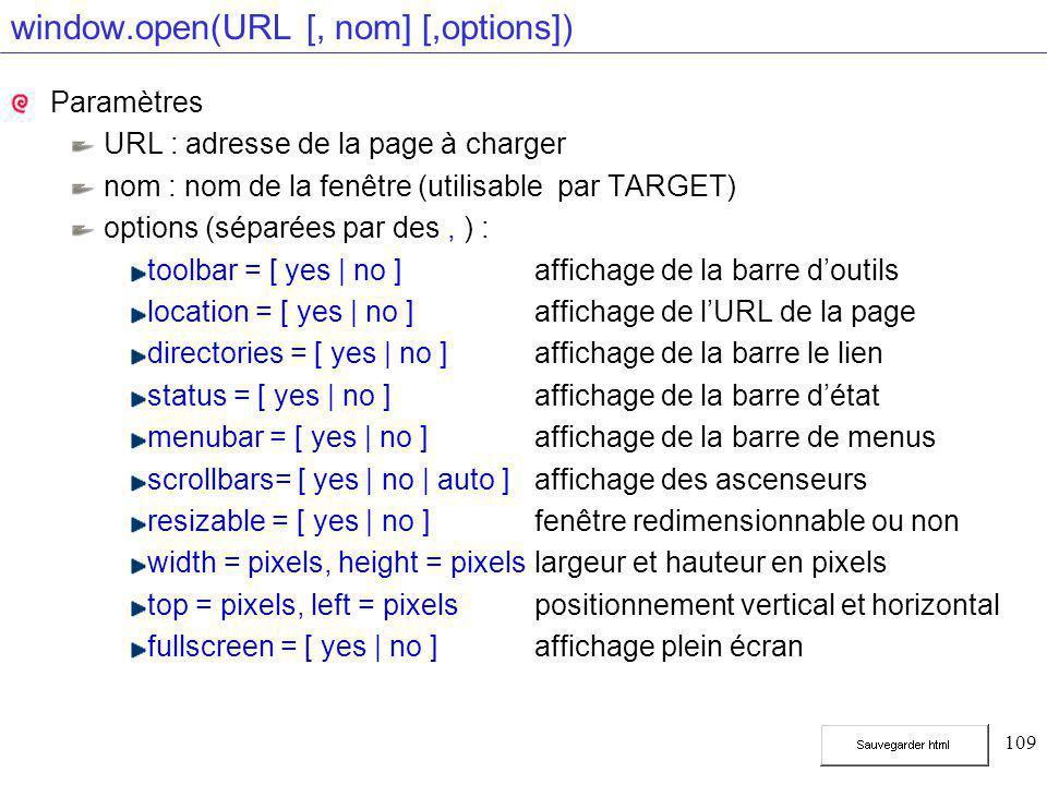 109 window.open(URL [, nom] [,options]) Paramètres URL : adresse de la page à charger nom : nom de la fenêtre (utilisable par TARGET) options (séparées par des, ) : toolbar = [ yes | no ] affichage de la barre d'outils location = [ yes | no ]affichage de l'URL de la page directories = [ yes | no ] affichage de la barre le lien status = [ yes | no ]affichage de la barre d'état menubar = [ yes | no ]affichage de la barre de menus scrollbars= [ yes | no | auto ] affichage des ascenseurs resizable = [ yes | no ]fenêtre redimensionnable ou non width = pixels, height = pixelslargeur et hauteur en pixels top = pixels, left = pixels positionnement vertical et horizontal fullscreen = [ yes | no ] affichage plein écran