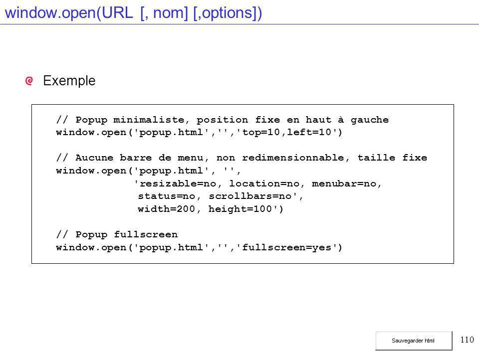 110 window.open(URL [, nom] [,options]) Exemple // Popup minimaliste, position fixe en haut à gauche window.open('popup.html','','top=10,left=10') //