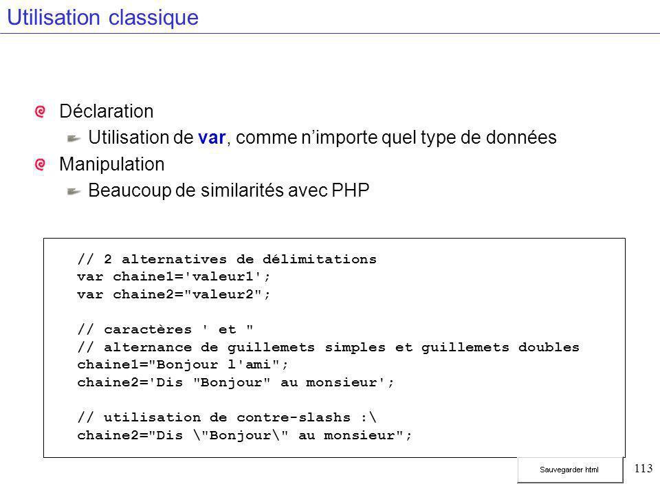 113 Utilisation classique Déclaration Utilisation de var, comme n'importe quel type de données Manipulation Beaucoup de similarités avec PHP // 2 alternatives de délimitations var chaine1= valeur1 ; var chaine2= valeur2 ; // caractères et // alternance de guillemets simples et guillemets doubles chaine1= Bonjour l ami ; chaine2= Dis Bonjour au monsieur ; // utilisation de contre-slashs :\ chaine2= Dis \ Bonjour\ au monsieur ;