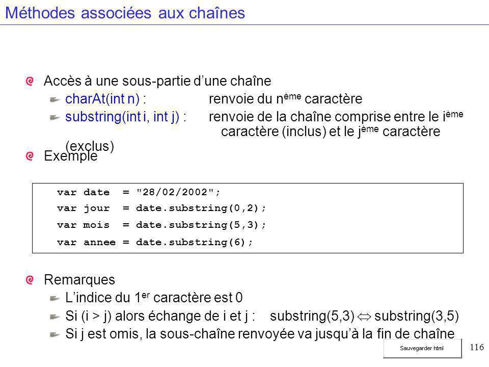 116 Méthodes associées aux chaînes Accès à une sous-partie d'une chaîne charAt(int n) : renvoie du n ème caractère substring(int i, int j) : renvoie de la chaîne comprise entre le i ème caractère (inclus) et le j ème caractère (exclus) Exemple Remarques L'indice du 1 er caractère est 0 Si (i > j) alors échange de i et j :substring(5,3)  substring(3,5) Si j est omis, la sous-chaîne renvoyée va jusqu'à la fin de chaîne var date = 28/02/2002 ; var jour = date.substring(0,2); var mois = date.substring(5,3); var annee = date.substring(6);