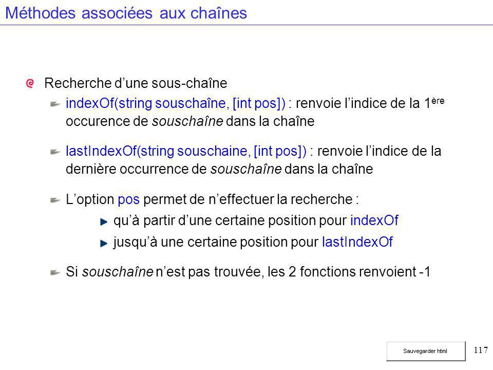117 Méthodes associées aux chaînes Recherche d'une sous-chaîne indexOf(string souschaîne, [int pos]) : renvoie l'indice de la 1 ère occurence de souschaîne dans la chaîne lastIndexOf(string souschaine, [int pos]) : renvoie l'indice de la dernière occurrence de souschaîne dans la chaîne L'option pos permet de n'effectuer la recherche : qu'à partir d'une certaine position pour indexOf jusqu'à une certaine position pour lastIndexOf Si souschaîne n'est pas trouvée, les 2 fonctions renvoient -1
