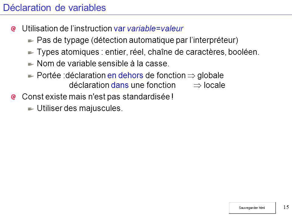 15 Déclaration de variables Utilisation de l'instruction var variable=valeur Pas de typage (détection automatique par l'interpréteur) Types atomiques : entier, réel, chaîne de caractères, booléen.