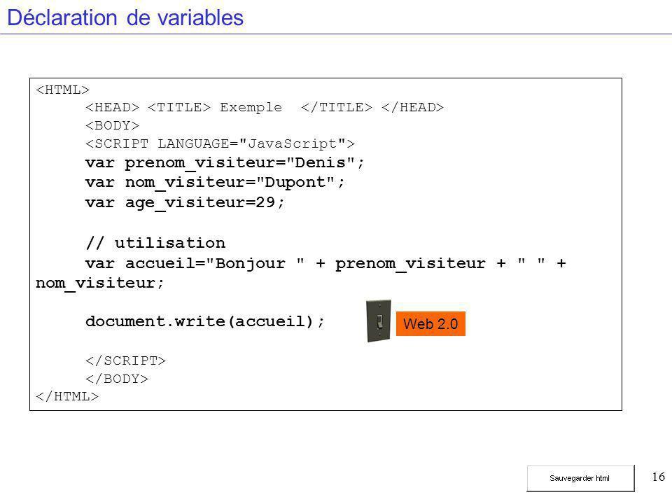 16 Déclaration de variables Exemple var prenom_visiteur= Denis ; var nom_visiteur= Dupont ; var age_visiteur=29; // utilisation var accueil= Bonjour + prenom_visiteur + + nom_visiteur; document.write(accueil); Web 2.0