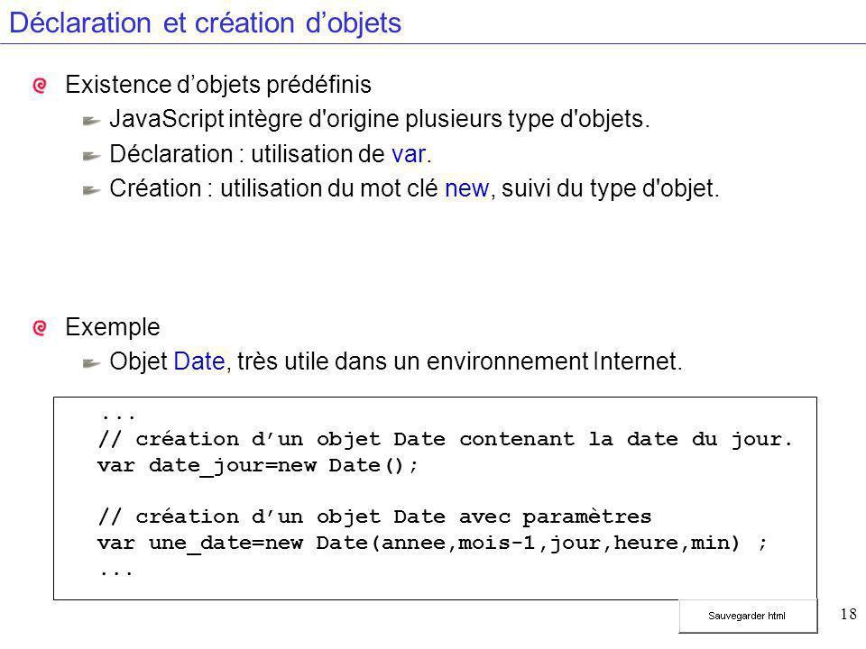 18 Déclaration et création d'objets Existence d'objets prédéfinis JavaScript intègre d'origine plusieurs type d'objets. Déclaration : utilisation de v