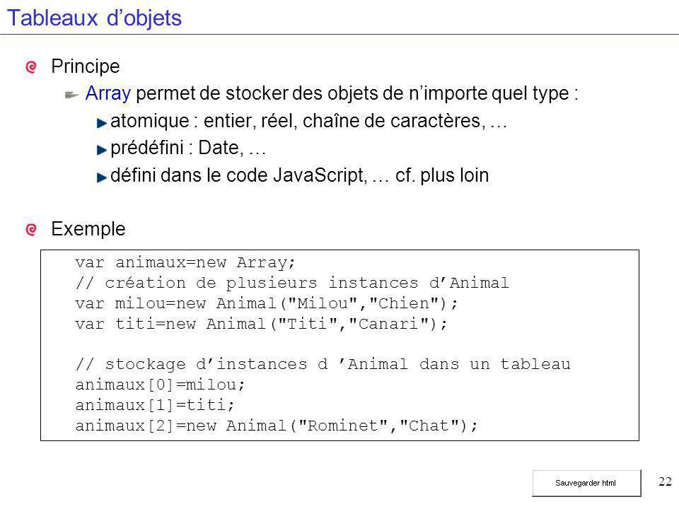 22 Tableaux d'objets Principe Array permet de stocker des objets de n'importe quel type : atomique : entier, réel, chaîne de caractères, … prédéfini : Date, … défini dans le code JavaScript, … cf.
