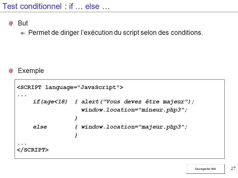 27 Test conditionnel : if … else … But Permet de diriger l'exécution du script selon des conditions. Exemple... if(age<18){ alert(