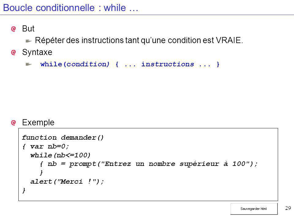 29 Boucle conditionnelle : while … But Répéter des instructions tant qu'une condition est VRAIE. Syntaxe while(condition) {... instructions... } Exemp