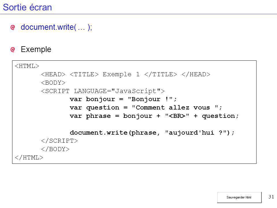 31 Sortie écran document.write( … ); Exemple Exemple 1 var bonjour = Bonjour ! ; var question = Comment allez vous ; var phrase = bonjour + + question; document.write(phrase, aujourd hui ? );