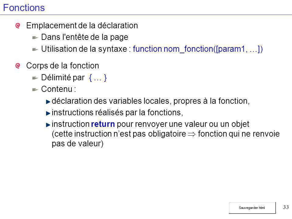 33 Fonctions Emplacement de la déclaration Dans l'entête de la page Utilisation de la syntaxe : function nom_fonction([param1, …]) Corps de la fonctio