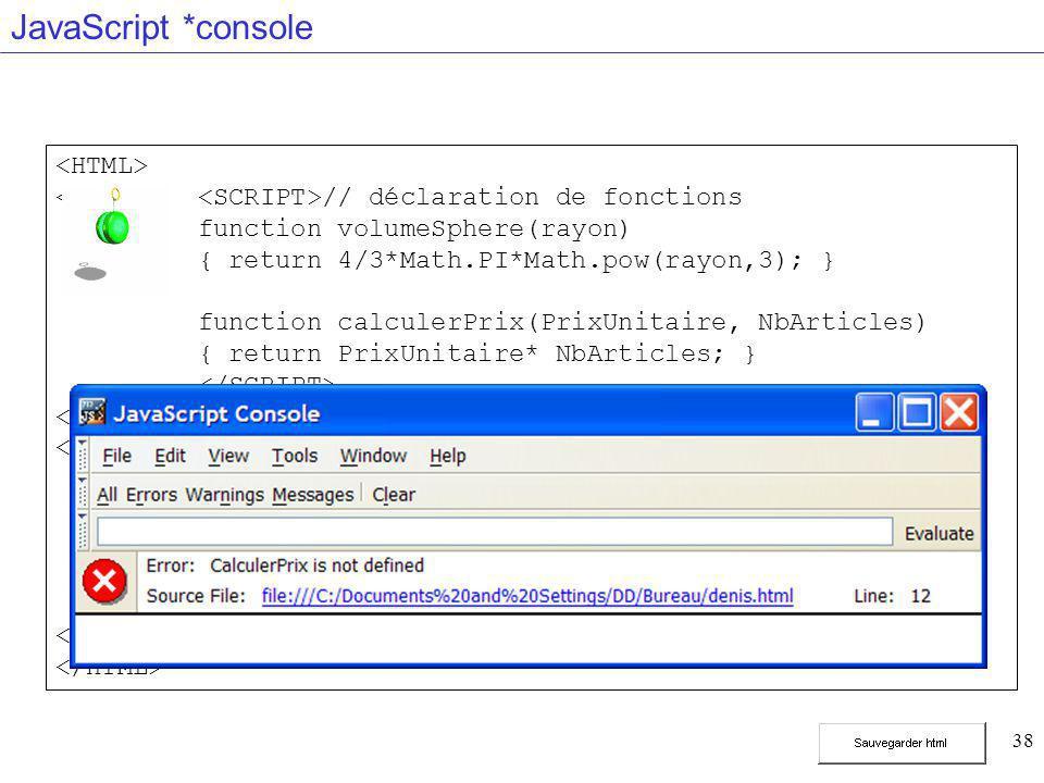 38 JavaScript *console // déclaration de fonctions function volumeSphere(rayon) { return 4/3*Math.PI*Math.pow(rayon,3); } function calculerPrix(PrixUn