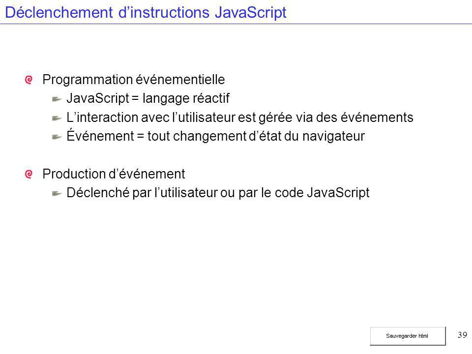 39 Déclenchement d'instructions JavaScript Programmation événementielle JavaScript = langage réactif L'interaction avec l'utilisateur est gérée via des événements Événement = tout changement d'état du navigateur Production d'événement Déclenché par l'utilisateur ou par le code JavaScript