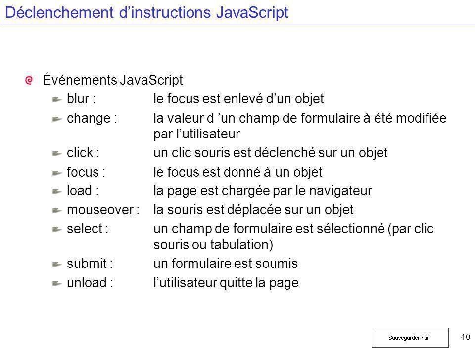 40 Déclenchement d'instructions JavaScript Événements JavaScript blur : le focus est enlevé d'un objet change : la valeur d 'un champ de formulaire à été modifiée par l'utilisateur click :un clic souris est déclenché sur un objet focus :le focus est donné à un objet load :la page est chargée par le navigateur mouseover :la souris est déplacée sur un objet select :un champ de formulaire est sélectionné (par clic souris ou tabulation) submit : un formulaire est soumis unload :l'utilisateur quitte la page