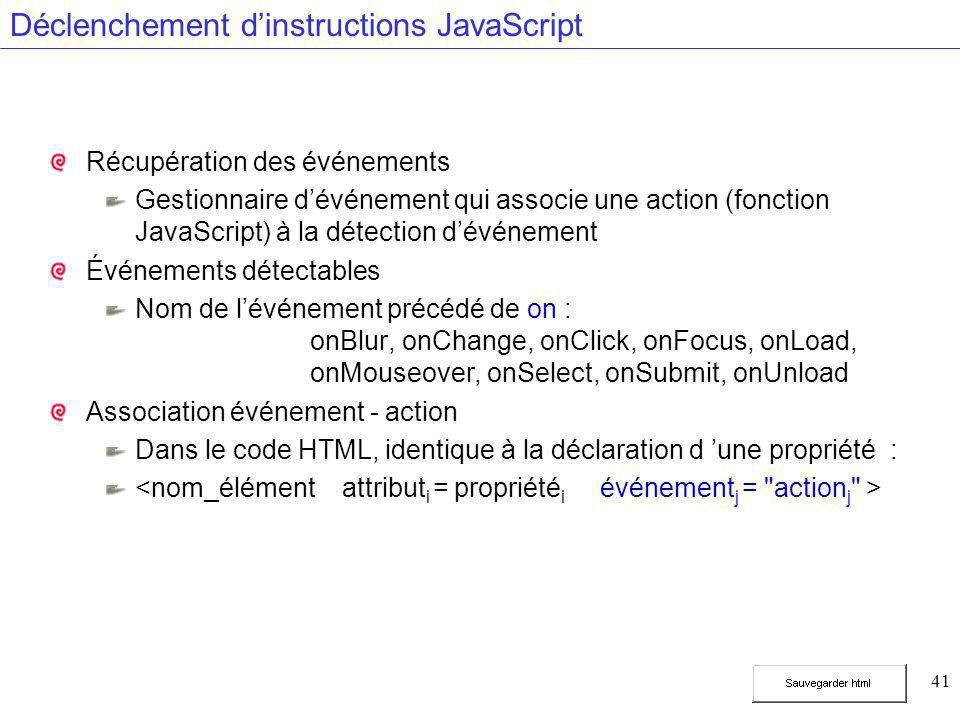 41 Déclenchement d'instructions JavaScript Récupération des événements Gestionnaire d'événement qui associe une action (fonction JavaScript) à la détection d'événement Événements détectables Nom de l'événement précédé de on : onBlur, onChange, onClick, onFocus, onLoad, onMouseover, onSelect, onSubmit, onUnload Association événement - action Dans le code HTML, identique à la déclaration d 'une propriété :