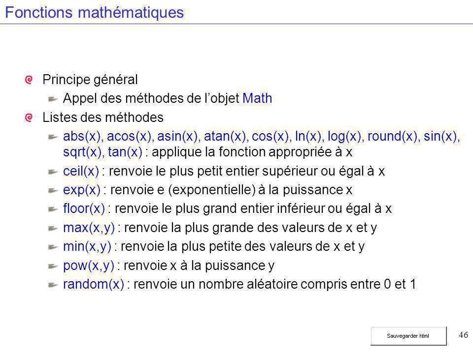 46 Fonctions mathématiques Principe général Appel des méthodes de l'objet Math Listes des méthodes abs(x), acos(x), asin(x), atan(x), cos(x), ln(x), log(x), round(x), sin(x), sqrt(x), tan(x) : applique la fonction appropriée à x ceil(x) : renvoie le plus petit entier supérieur ou égal à x exp(x) : renvoie e (exponentielle) à la puissance x floor(x) : renvoie le plus grand entier inférieur ou égal à x max(x,y) : renvoie la plus grande des valeurs de x et y min(x,y) : renvoie la plus petite des valeurs de x et y pow(x,y) : renvoie x à la puissance y random(x) : renvoie un nombre aléatoire compris entre 0 et 1