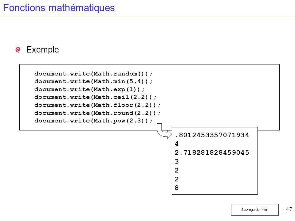 47 Fonctions mathématiques Exemple document.write(Math.random()); document.write(Math.min(5,4)); document.write(Math.exp(1)); document.write(Math.ceil