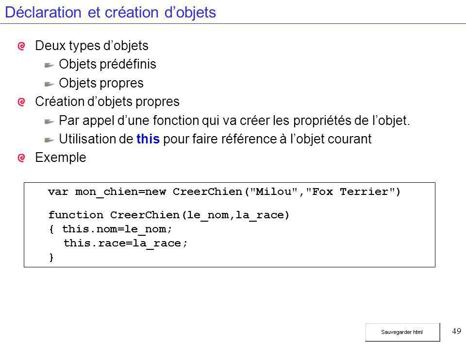 49 Déclaration et création d'objets Deux types d'objets Objets prédéfinis Objets propres Création d'objets propres Par appel d'une fonction qui va créer les propriétés de l'objet.