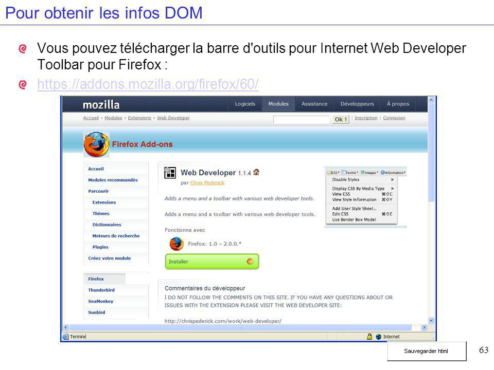 63 Pour obtenir les infos DOM Vous pouvez télécharger la barre d outils pour Internet Web Developer Toolbar pour Firefox : https://addons.mozilla.org/firefox/60/