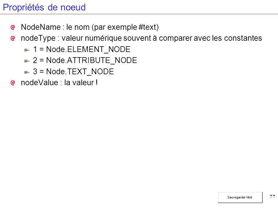 77 Propriétés de noeud NodeName : le nom (par exemple #text) nodeType : valeur numérique souvent à comparer avec les constantes 1 = Node.ELEMENT_NODE