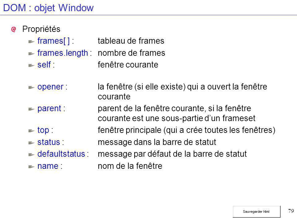 79 DOM : objet Window Propriétés frames[ ] :tableau de frames frames.length :nombre de frames self :fenêtre courante opener :la fenêtre (si elle existe) qui a ouvert la fenêtre courante parent :parent de la fenêtre courante, si la fenêtre courante est une sous-partie d'un frameset top :fenêtre principale (qui a crée toutes les fenêtres) status :message dans la barre de statut defaultstatus :message par défaut de la barre de statut name :nom de la fenêtre