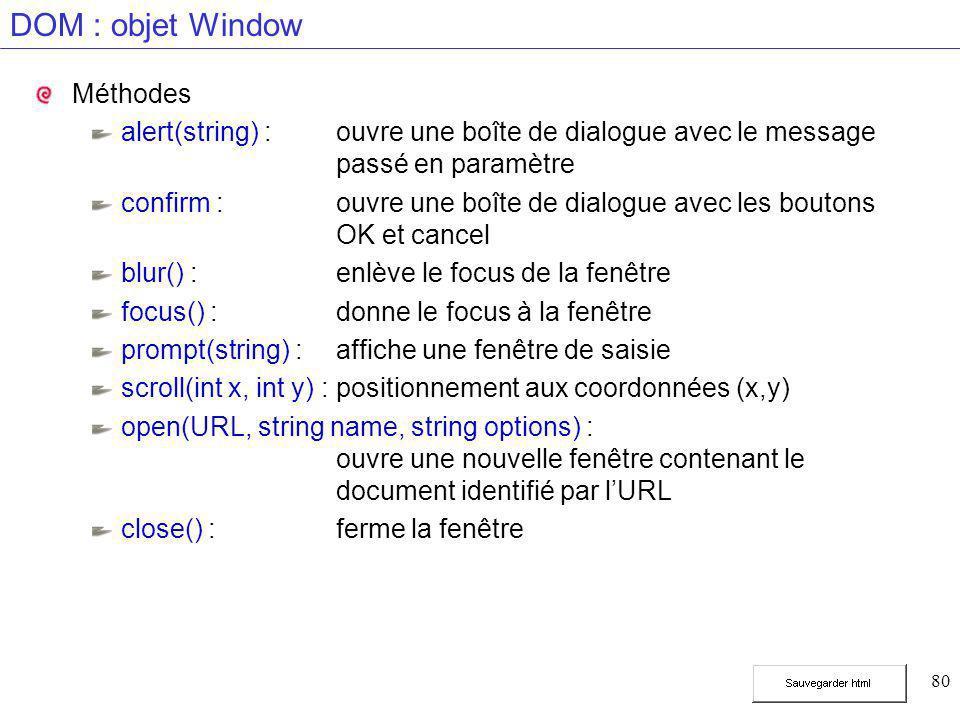80 DOM : objet Window Méthodes alert(string) :ouvre une boîte de dialogue avec le message passé en paramètre confirm :ouvre une boîte de dialogue avec les boutons OK et cancel blur() :enlève le focus de la fenêtre focus() :donne le focus à la fenêtre prompt(string) :affiche une fenêtre de saisie scroll(int x, int y) :positionnement aux coordonnées (x,y) open(URL, string name, string options) : ouvre une nouvelle fenêtre contenant le document identifié par l'URL close() :ferme la fenêtre