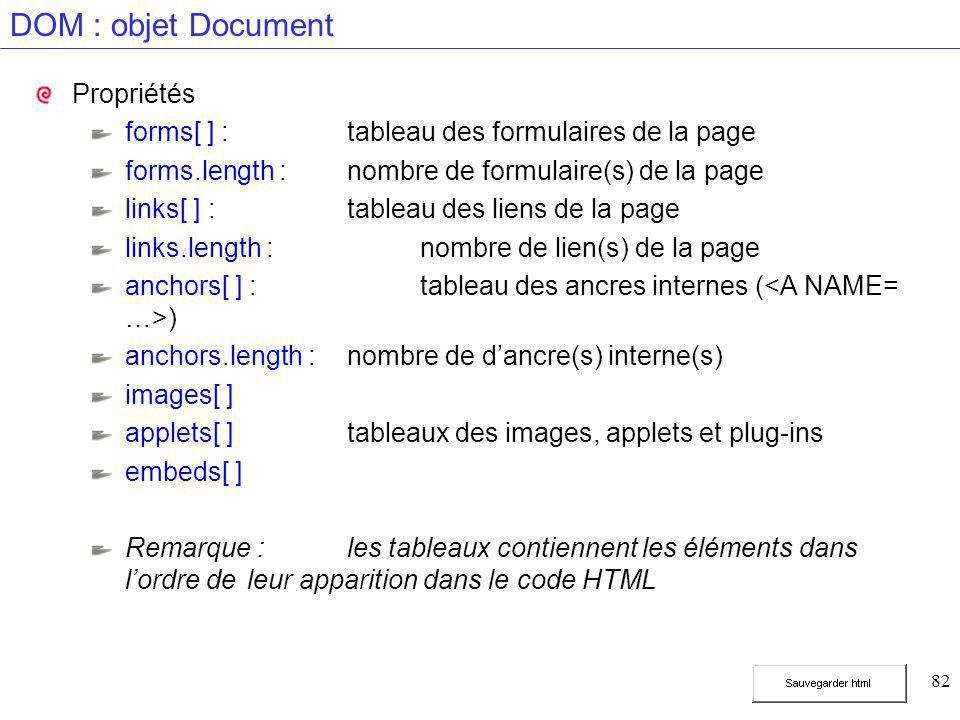 82 DOM : objet Document Propriétés forms[ ] :tableau des formulaires de la page forms.length :nombre de formulaire(s) de la page links[ ] :tableau des liens de la page links.length :nombre de lien(s) de la page anchors[ ] : tableau des ancres internes ( ) anchors.length :nombre de d'ancre(s) interne(s) images[ ] applets[ ] tableaux des images, applets et plug-ins embeds[ ] Remarque : les tableaux contiennent les éléments dans l'ordre de leur apparition dans le code HTML