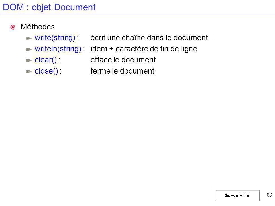 83 DOM : objet Document Méthodes write(string) :écrit une chaîne dans le document writeln(string) :idem + caractère de fin de ligne clear() :efface le