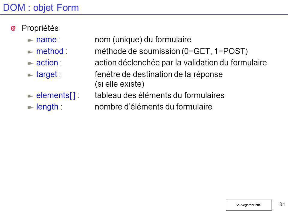 84 DOM : objet Form Propriétés name :nom (unique) du formulaire method :méthode de soumission (0=GET, 1=POST) action :action déclenchée par la validat