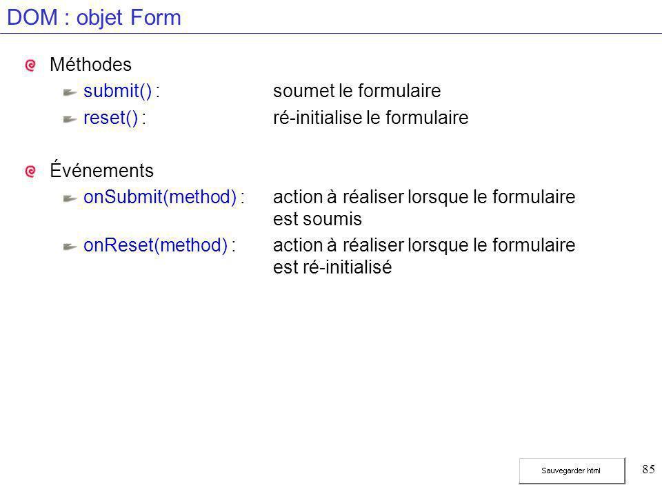 85 DOM : objet Form Méthodes submit() :soumet le formulaire reset() :ré-initialise le formulaire Événements onSubmit(method) :action à réaliser lorsque le formulaire est soumis onReset(method) :action à réaliser lorsque le formulaire est ré-initialisé
