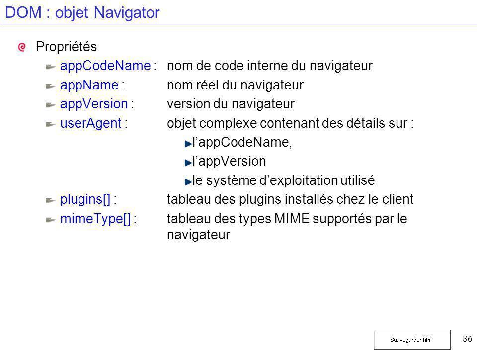 86 DOM : objet Navigator Propriétés appCodeName :nom de code interne du navigateur appName :nom réel du navigateur appVersion :version du navigateur userAgent :objet complexe contenant des détails sur : l'appCodeName, l'appVersion le système d'exploitation utilisé plugins[] :tableau des plugins installés chez le client mimeType[] :tableau des types MIME supportés par le navigateur
