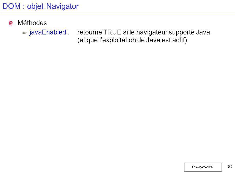 87 DOM : objet Navigator Méthodes javaEnabled :retourne TRUE si le navigateur supporte Java (et que l'exploitation de Java est actif)
