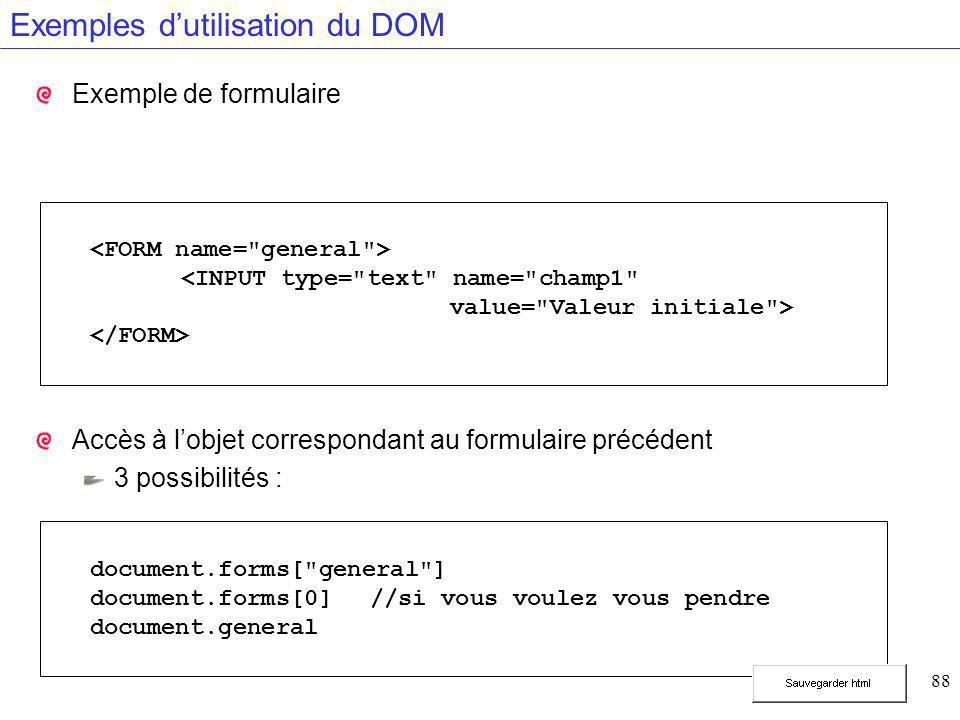 88 Exemples d'utilisation du DOM Exemple de formulaire Accès à l'objet correspondant au formulaire précédent 3 possibilités : document.forms[ general ] document.forms[0]//si vous voulez vous pendre document.general