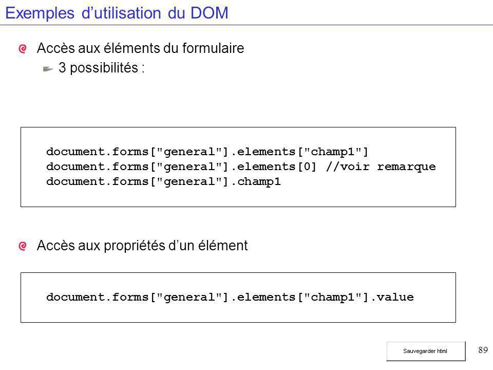 89 Exemples d'utilisation du DOM Accès aux éléments du formulaire 3 possibilités : Accès aux propriétés d'un élément document.forms[