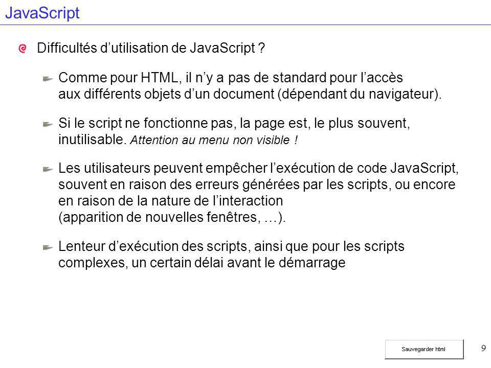 9 JavaScript Difficultés d'utilisation de JavaScript ? Comme pour HTML, il n'y a pas de standard pour l'accès aux différents objets d'un document (dép