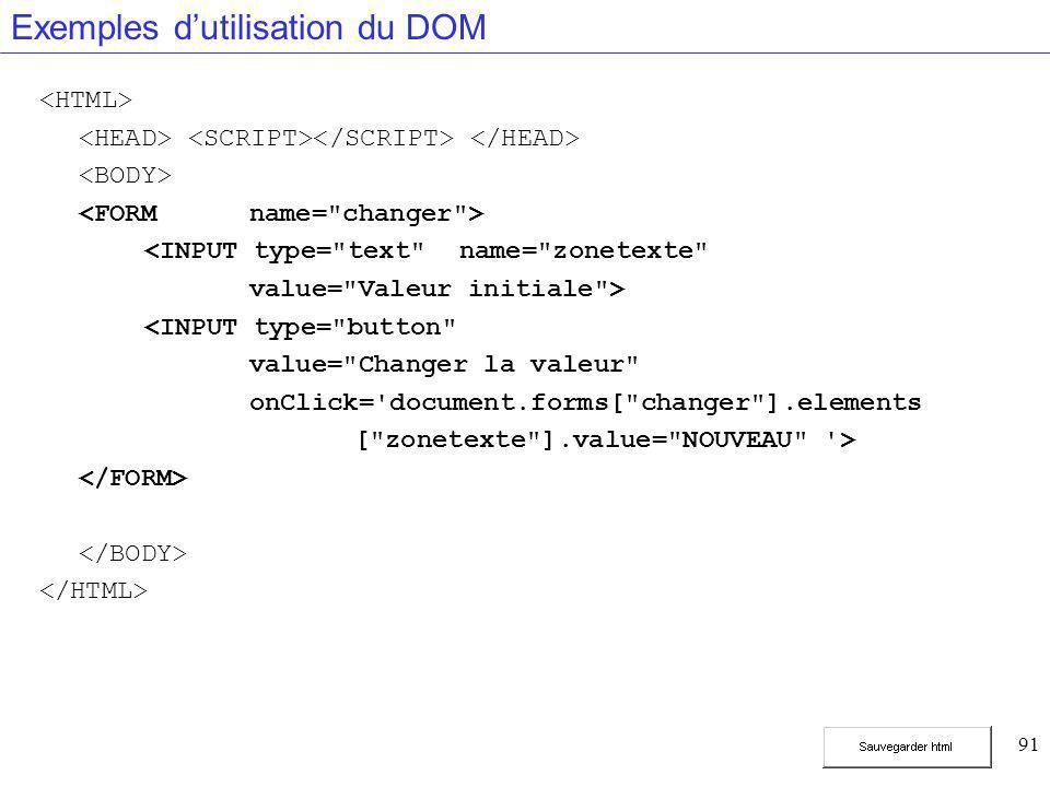 91 Exemples d'utilisation du DOM <INPUT type= text name= zonetexte value= Valeur initiale > <INPUT type= button value= Changer la valeur onClick= document.forms[ changer ].elements [ zonetexte ].value= NOUVEAU >