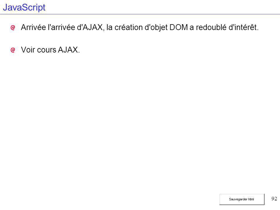 92 JavaScript Arrivée l'arrivée d'AJAX, la création d'objet DOM a redoublé d'intérêt. Voir cours AJAX.