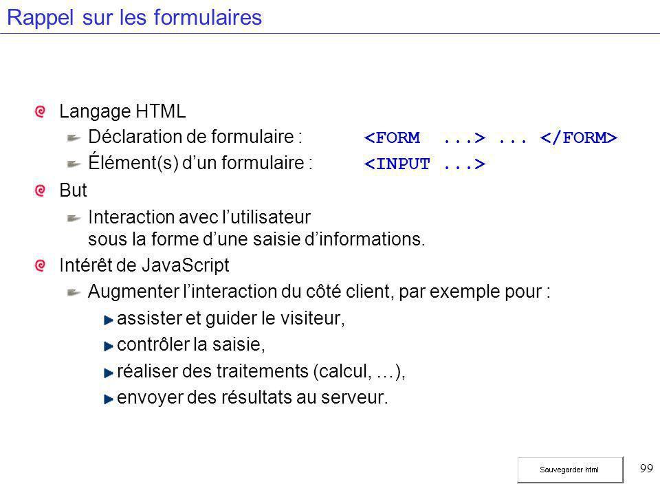 99 Rappel sur les formulaires Langage HTML Déclaration de formulaire :... Élément(s) d'un formulaire : But Interaction avec l'utilisateur sous la form