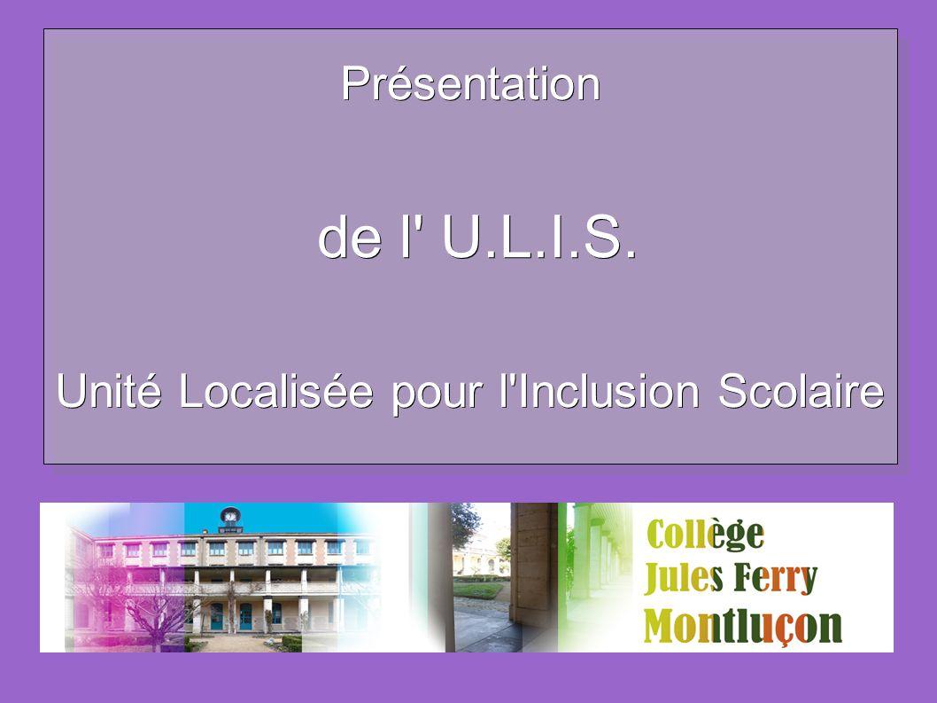 Présentation de l' U.L.I.S. de l' U.L.I.S. Unité Localisée pour l'Inclusion Scolaire