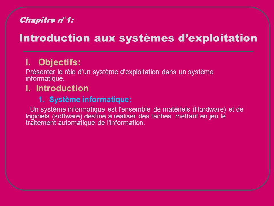 Introduction aux systèmes d'exploitation Chapitre n°1: Unité centrale, périphériques, … Logiciels d'applications Logiciel de base (Système d'exploitation) Logiciel (software) Matériel (Machine physique) Système informatique