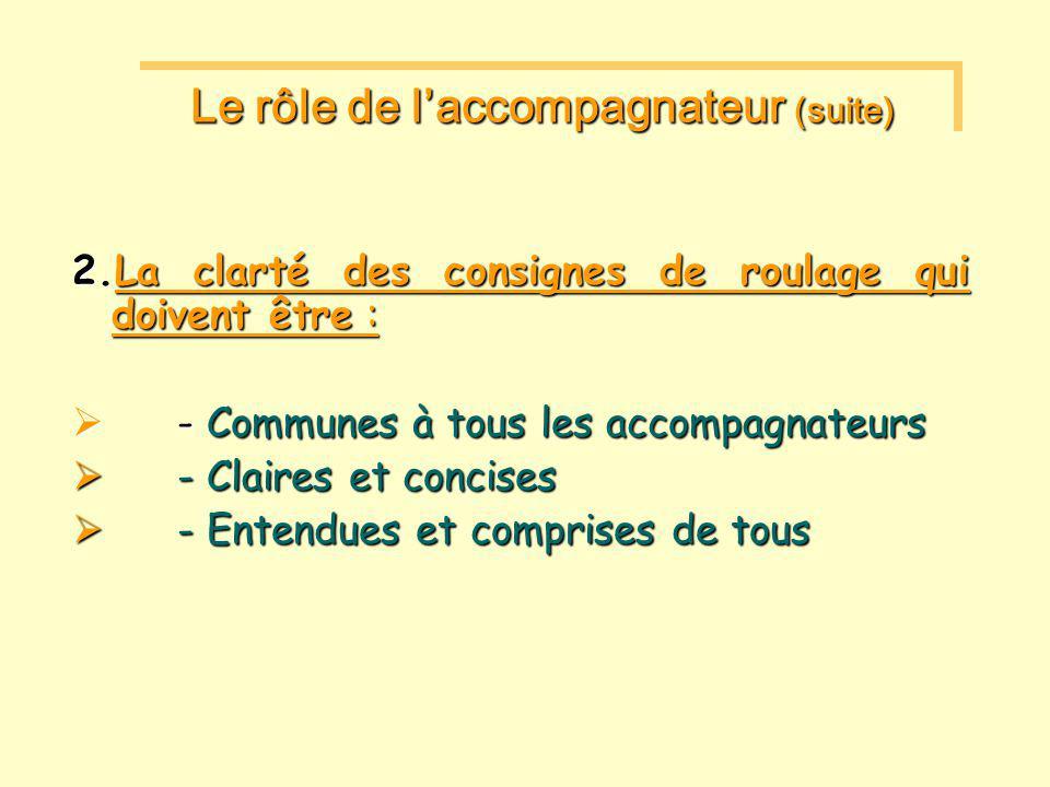 2.La clarté des consignes de roulage qui doivent être :  - Communes à tous les accompagnateurs  - Claires et concises  - Entendues et comprises de