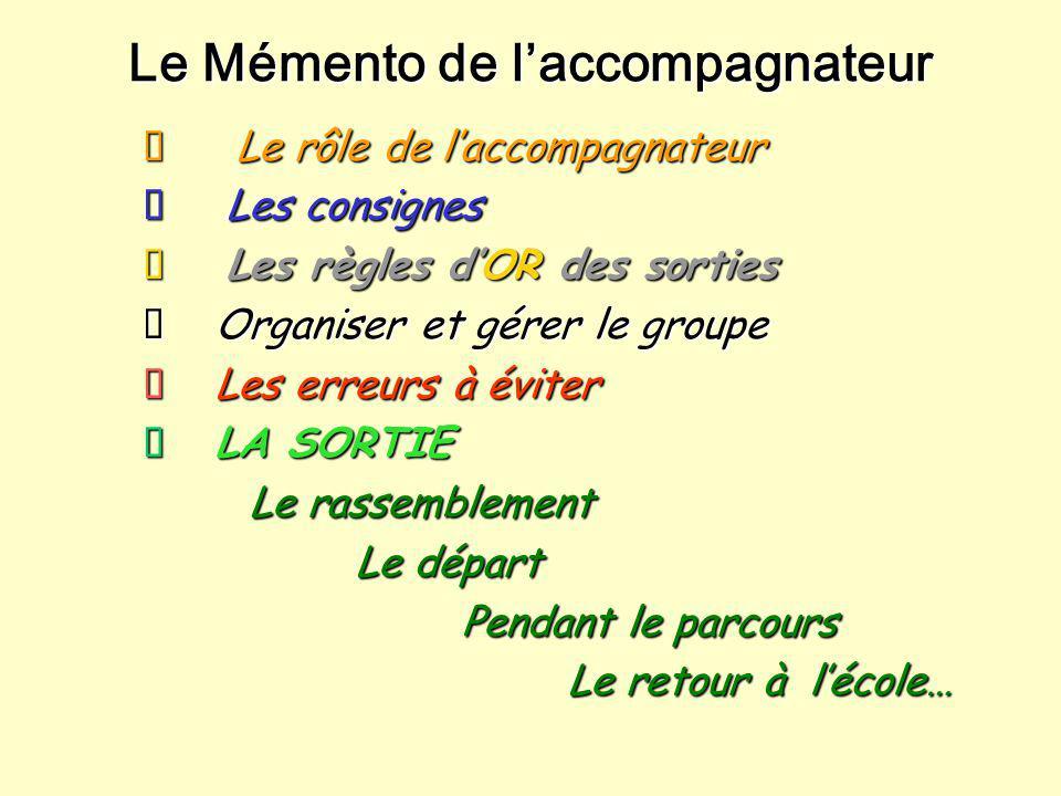 Le Mémento de l'accompagnateur  Le rôle de l'accompagnateur  Les consignes  Les règles d'OR des sorties  Organiser et gérer le groupe  Les erreur