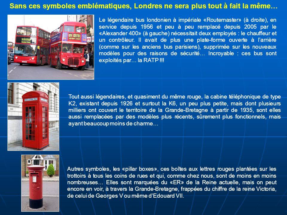 Tout aussi légendaires, et quasiment du même rouge, la cabine téléphonique de type K2, existant depuis 1926 et surtout la K6, un peu plus petite, mais dont plusieurs milliers ont couvert le territoire de la Grande-Bretagne à partir de 1935, sont elles aussi remplacées par des modèles plus récents, sûrement plus fonctionnels, mais ayant beaucoup moins de charme… Le légendaire bus londonien à impériale «Routemaster» (à droite), en service depuis 1956 et peu à peu remplacé depuis 2005 par le «Alexander 400» (à gauche) nécessitait deux employés : le chauffeur et un contrôleur.