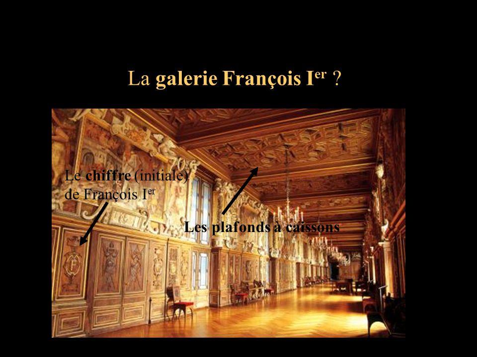 La galerie François I er ? Le chiffre (initiale) de François I er Les plafonds à caissons