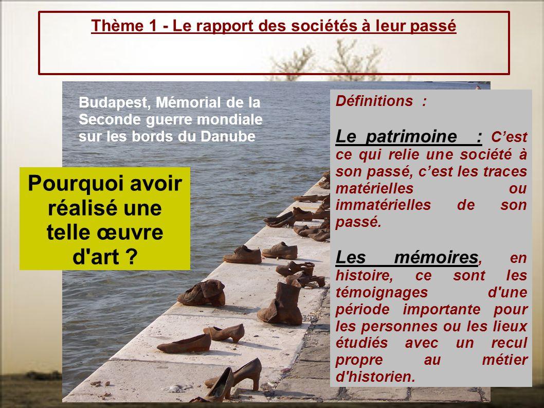Thème 1 - Le rapport des sociétés à leur passé Budapest, Mémorial de la Seconde guerre mondiale sur les bords du Danube Pourquoi avoir réalisé une tel