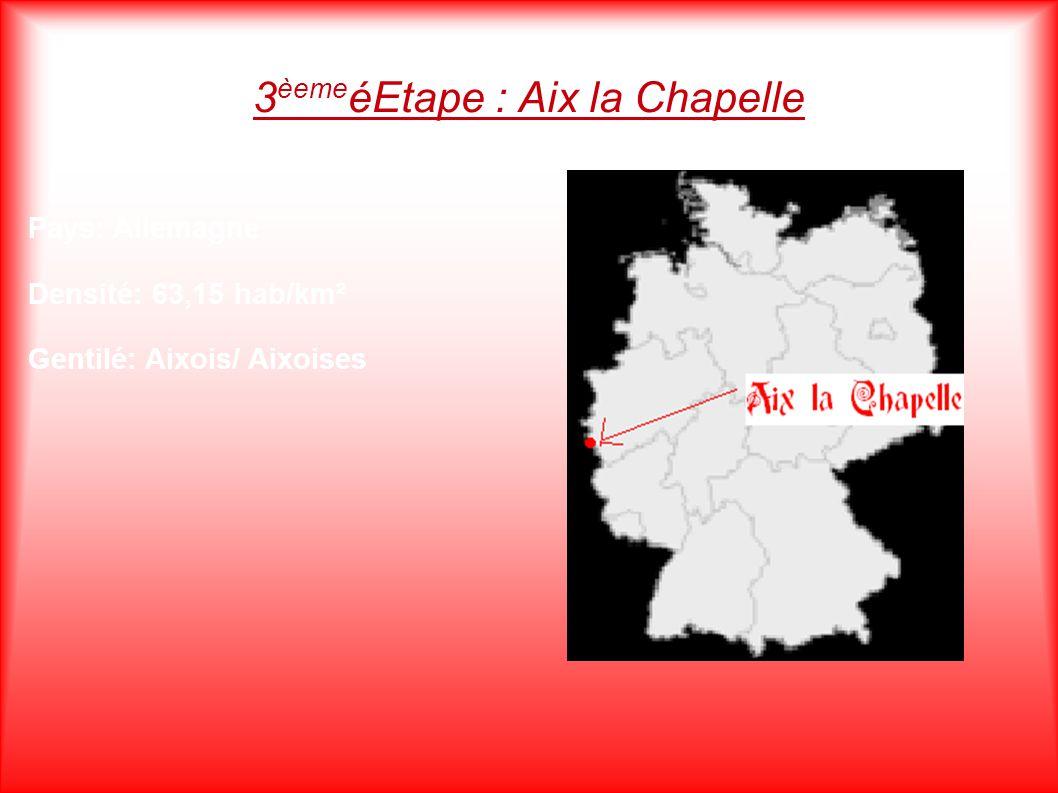 3 èeme éEtape : Aix la Chapelle Pays: Allemagne Densité: 63,15 hab/km² Gentilé: Aixois/ Aixoises