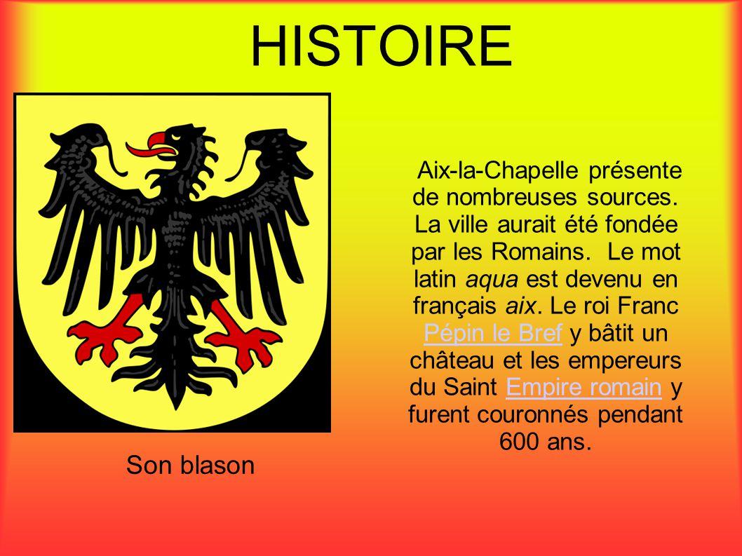 HISTOIRE Aix-la-Chapelle présente de nombreuses sources. La ville aurait été fondée par les Romains. Le mot latin aqua est devenu en français aix. Le