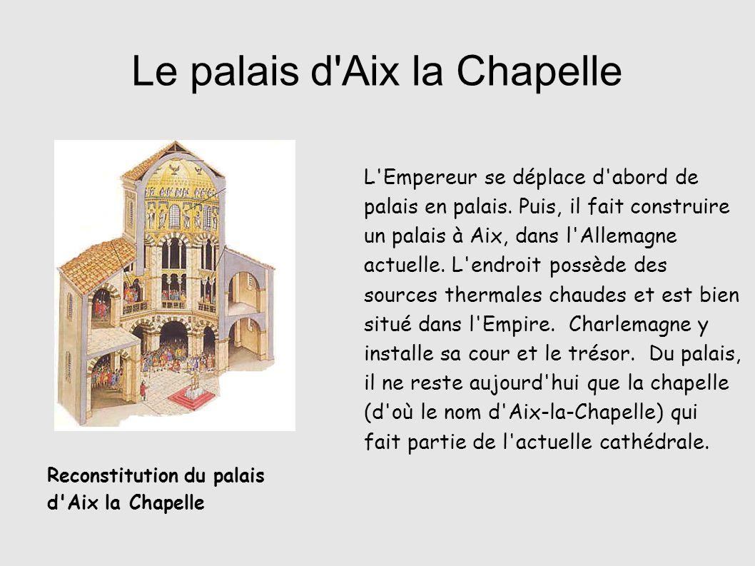 Le palais d'Aix la Chapelle L'Empereur se déplace d'abord de palais en palais. Puis, il fait construire un palais à Aix, dans l'Allemagne actuelle. L'