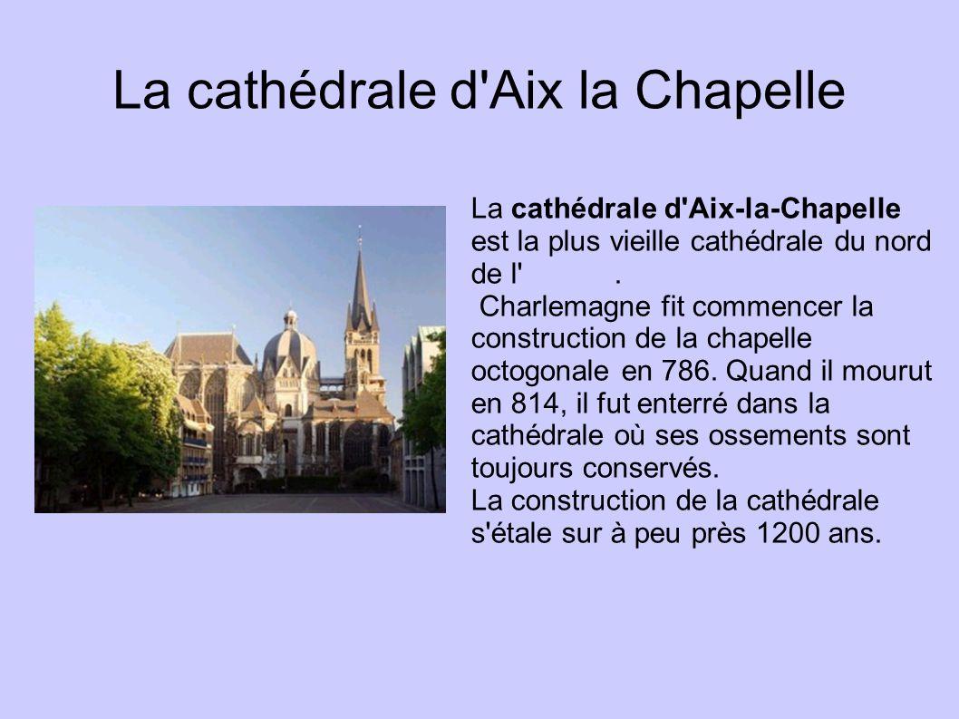 La cathédrale d'Aix la Chapelle La cathédrale d'Aix-la-Chapelle est la plus vieille cathédrale du nord de l'Europe.Europe Charlemagne fit commencer la