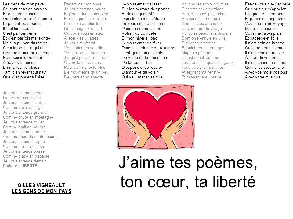 J'aime tes poèmes, ton cœur, ta liberté Les gens de mon pays Ce sont gens de paroles Et gens de causerie Qui parlent pour s'entendre Et parlent pour p