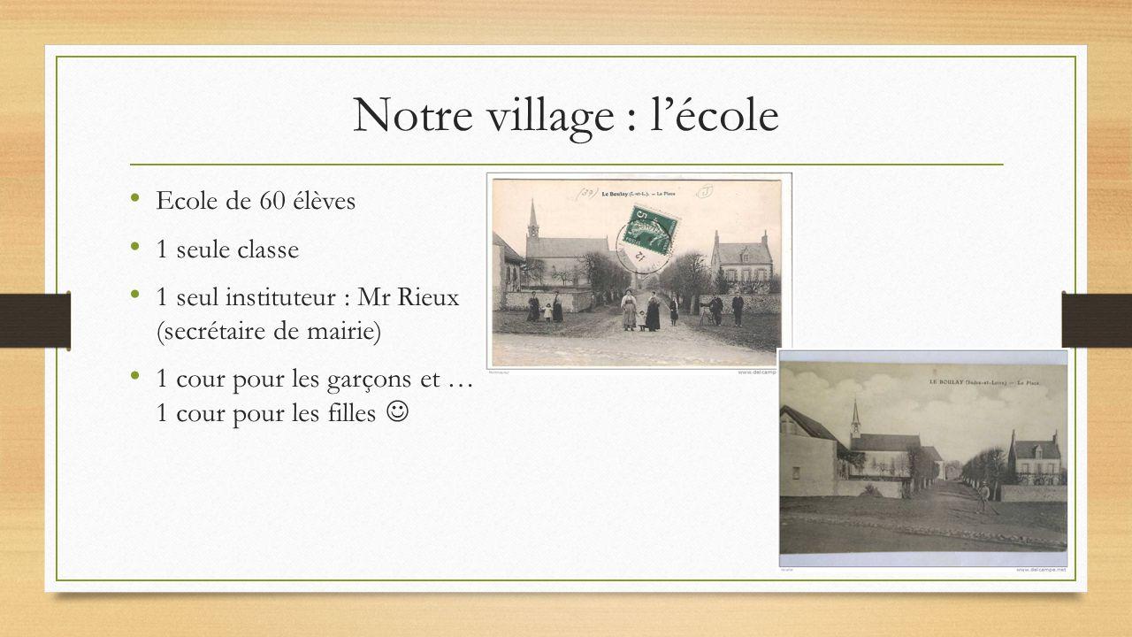 Ecole de 60 élèves 1 seule classe 1 seul instituteur : Mr Rieux (secrétaire de mairie) 1 cour pour les garçons et … 1 cour pour les filles Notre village : l'école