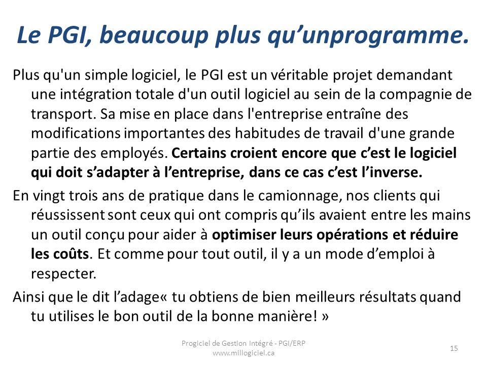 Le PGI, beaucoup plus qu'unprogramme. Progiciel de Gestion Intégré - PGI/ERP www.millogiciel.ca 15 Plus qu'un simple logiciel, le PGI est un véritable